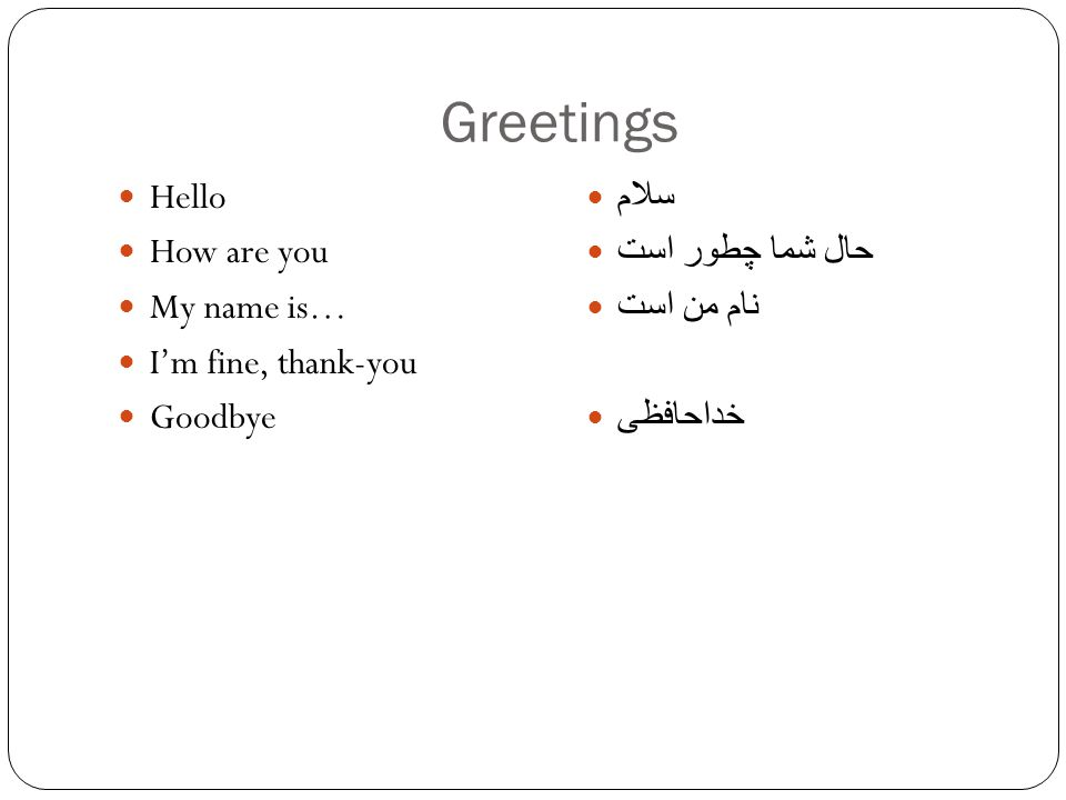 Greetings Hello How are you My name is… Im fine, thank-you Goodbye سلام حال شما چطور است نام من است خداحافظی