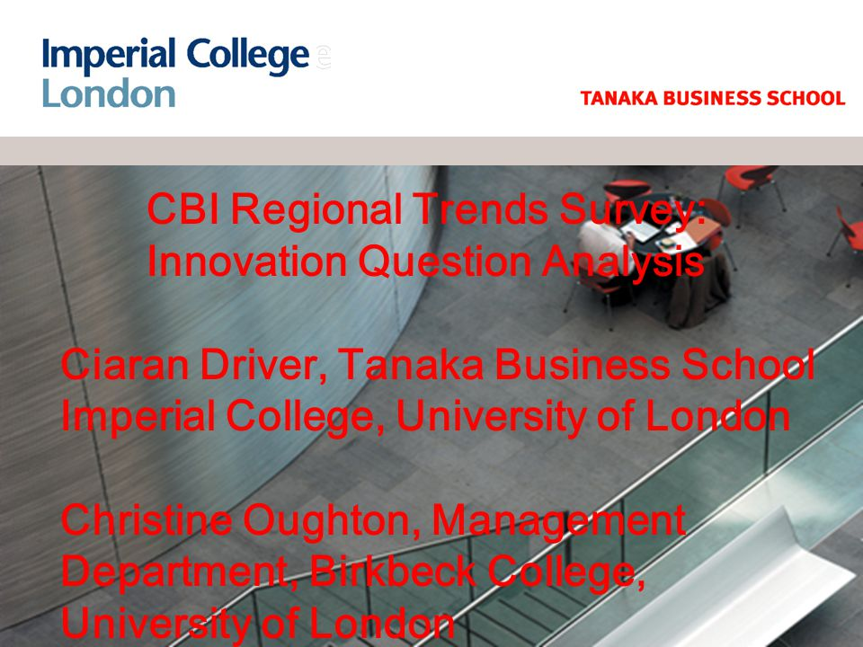 CBI Regional Trends Survey: Innovation Question Analysis Ciaran Driver, Tanaka Business School Imperial College, University of London Christine Oughton, Management Department, Birkbeck College, University of London