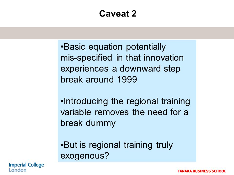 Caveat 2 Basic equation potentially mis-specified in that innovation experiences a downward step break around 1999 Introducing the regional training variable removes the need for a break dummy But is regional training truly exogenous