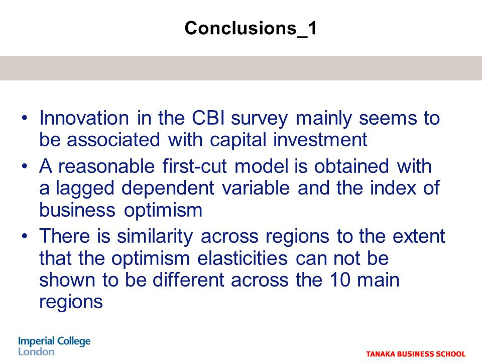 Innovation in the CBI survey mainly seems to be associated with capital investment A reasonable first-cut model is obtained with a lagged dependent variable and the index of business optimism There is similarity across regions to the extent that the optimism elasticities can not be shown to be different across the 10 main regions Conclusions_1