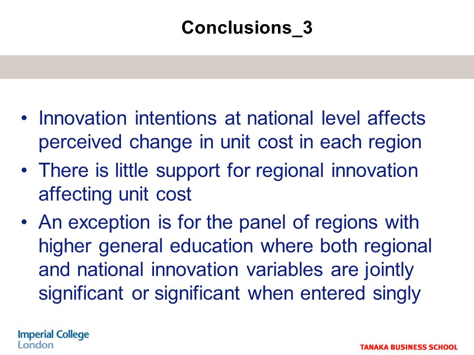 Innovation intentions at national level affects perceived change in unit cost in each region There is little support for regional innovation affecting unit cost An exception is for the panel of regions with higher general education where both regional and national innovation variables are jointly significant or significant when entered singly Conclusions_3