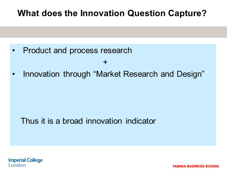Product and process research + Innovation through Market Research and Design Thus it is a broad innovation indicator What does the Innovation Question Capture