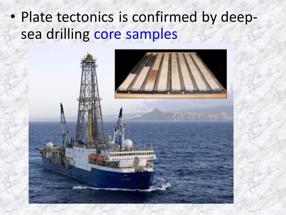 Plate tectonics is confirmed by deep- sea drilling core samples