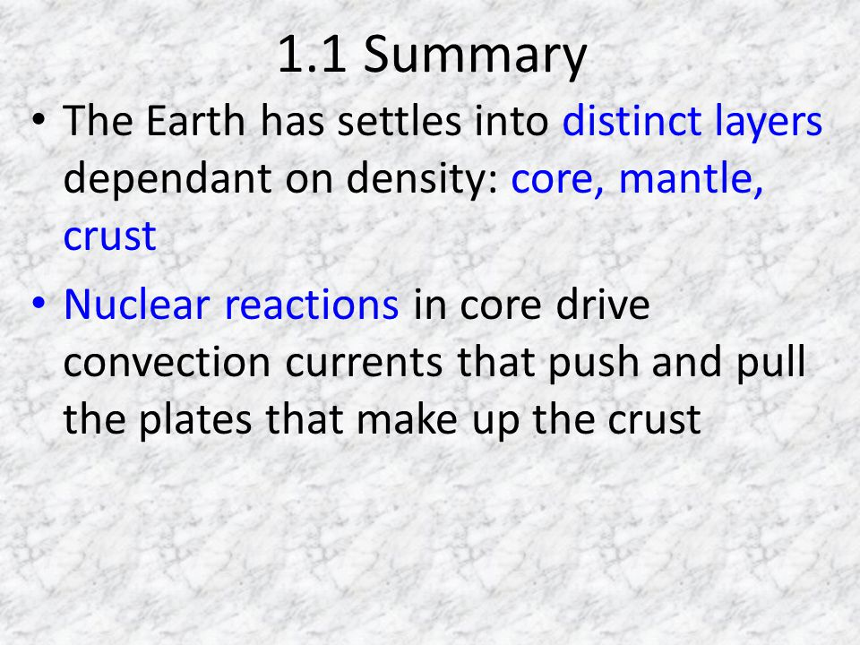 1.1 Summary The Earth has settles into distinct layers dependant on density: core, mantle, crust Nuclear reactions in core drive convection currents that push and pull the plates that make up the crust