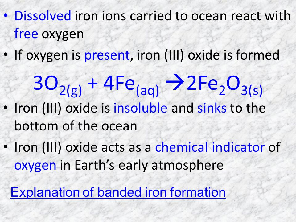 Dissolved iron ions carried to ocean react with free oxygen If oxygen is present, iron (III) oxide is formed 3O 2(g) + 4Fe (aq) 2Fe 2 O 3(s) Iron (III) oxide is insoluble and sinks to the bottom of the ocean Iron (III) oxide acts as a chemical indicator of oxygen in Earths early atmosphere Explanation of banded iron formation