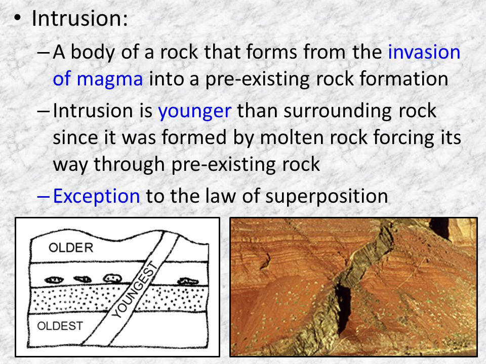 Intrusion: – A body of a rock that forms from the invasion of magma into a pre-existing rock formation – Intrusion is younger than surrounding rock since it was formed by molten rock forcing its way through pre-existing rock – Exception to the law of superposition