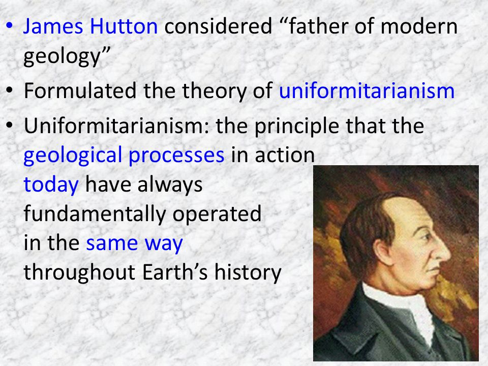 James Hutton considered father of modern geology Formulated the theory of uniformitarianism Uniformitarianism: the principle that the geological processes in action today have always fundamentally operated in the same way throughout Earths history