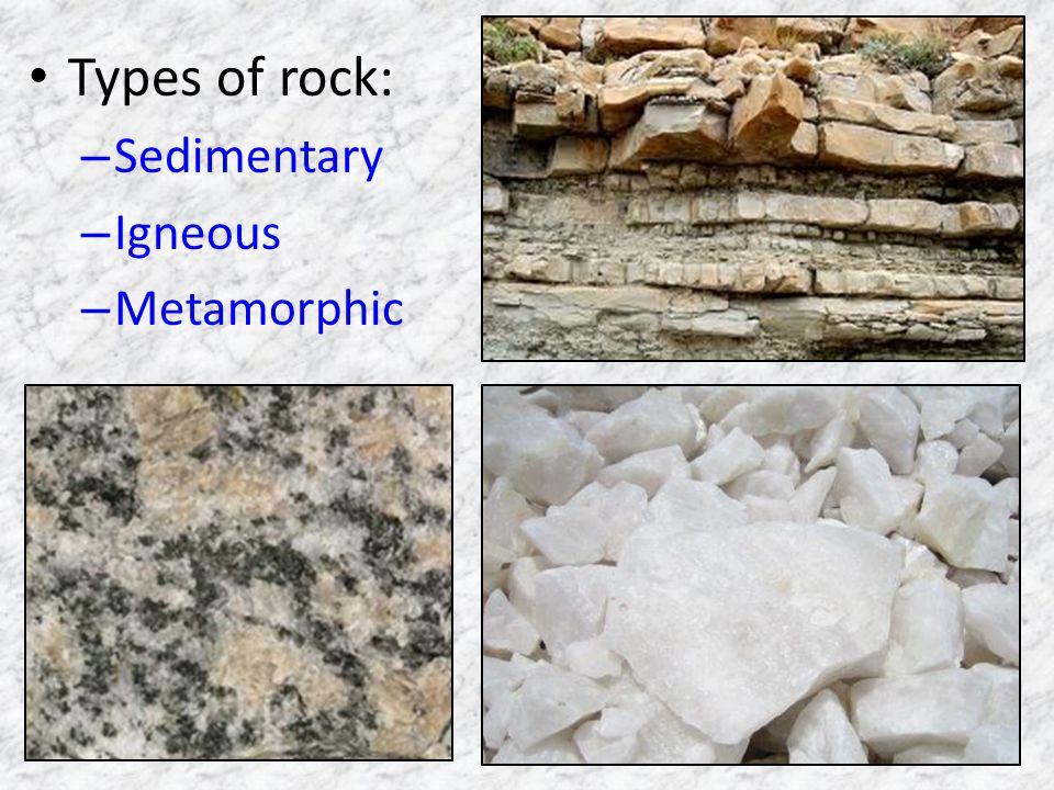 Types of rock: – Sedimentary – Igneous – Metamorphic