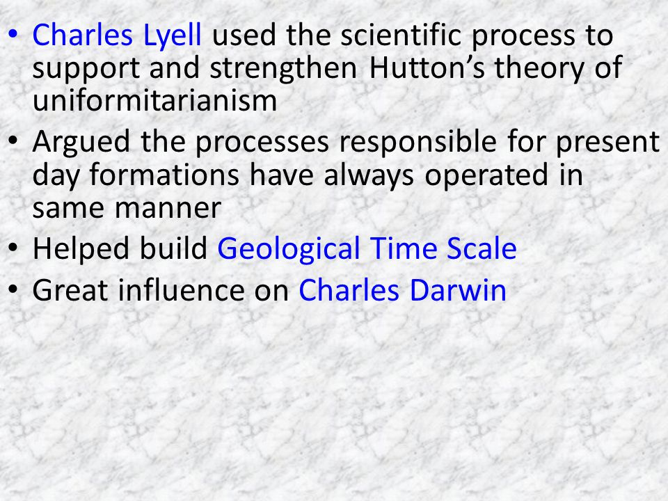 Charles Lyell used the scientific process to support and strengthen Huttons theory of uniformitarianism Argued the processes responsible for present day formations have always operated in same manner Helped build Geological Time Scale Great influence on Charles Darwin