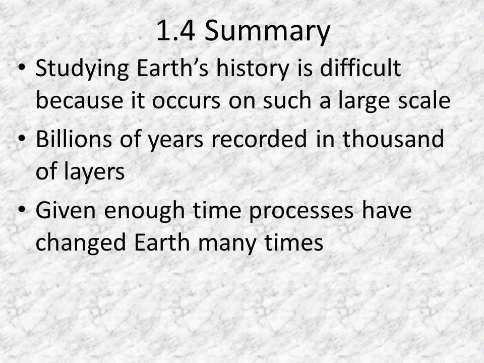 1.4 Summary Studying Earths history is difficult because it occurs on such a large scale Billions of years recorded in thousand of layers Given enough time processes have changed Earth many times