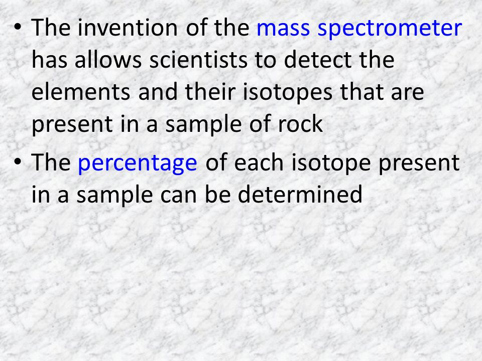 The invention of the mass spectrometer has allows scientists to detect the elements and their isotopes that are present in a sample of rock The percentage of each isotope present in a sample can be determined