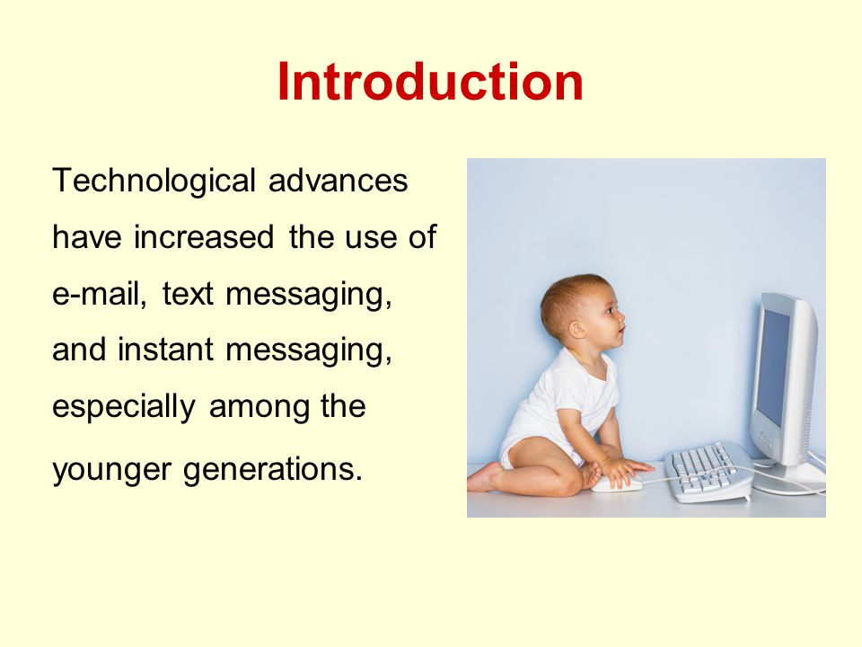 Introduction Technological advances have increased the use of e-mail, text messaging, and instant messaging, especially among the younger generations.