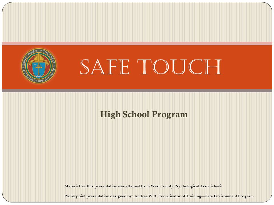 High School Program Safe Touch Material for this presentation was attained from West County Psychological Associates© Powerpoint presentation designed by: Andrea Witt, Coordinator of TrainingSafe Environment Program