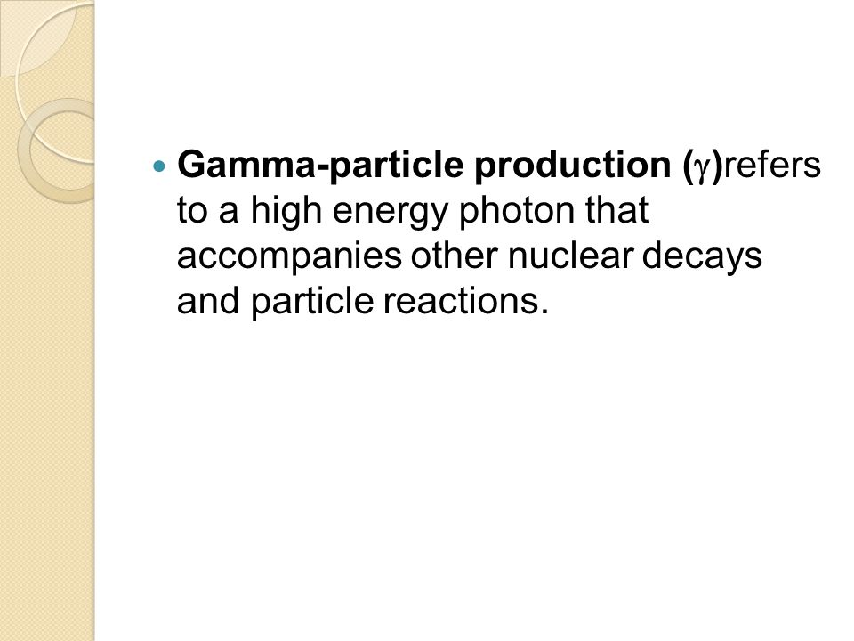Gamma-particle production ( )refers to a high energy photon that accompanies other nuclear decays and particle reactions.