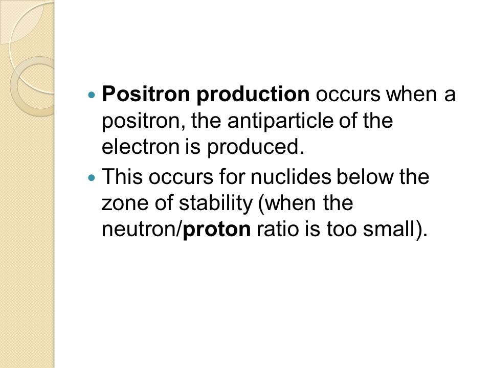 Positron production occurs when a positron, the antiparticle of the electron is produced. This occurs for nuclides below the zone of stability (when t