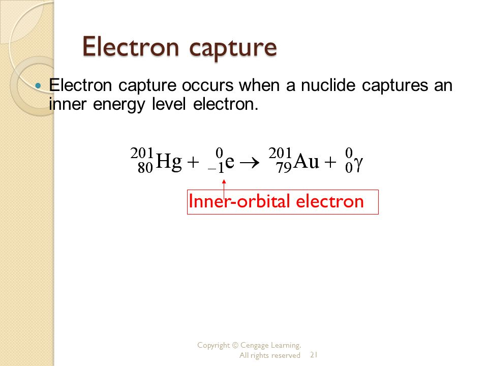 Copyright © Cengage Learning. All rights reserved21 Electron capture Electron capture occurs when a nuclide captures an inner energy level electron. I