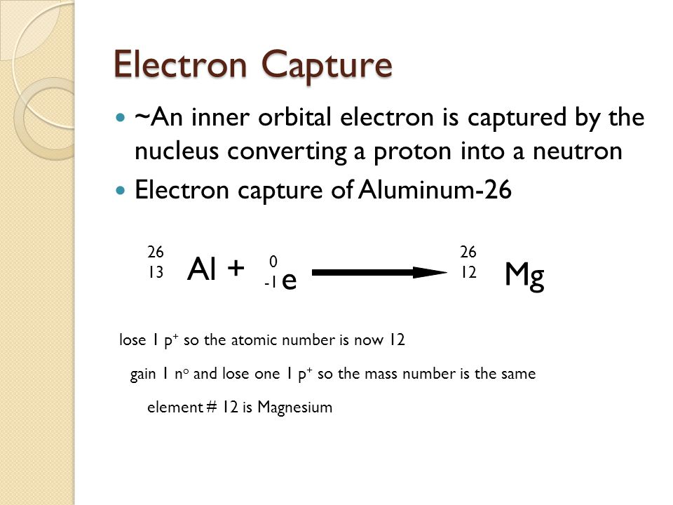 Electron Capture ~An inner orbital electron is captured by the nucleus converting a proton into a neutron Electron capture of Aluminum-26 Al + 26 13 l