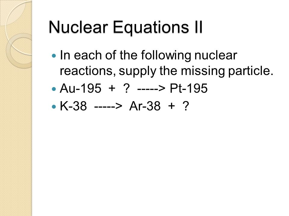 Nuclear Equations II In each of the following nuclear reactions, supply the missing particle. Au-195 + ? -----> Pt-195 K-38 -----> Ar-38 + ?
