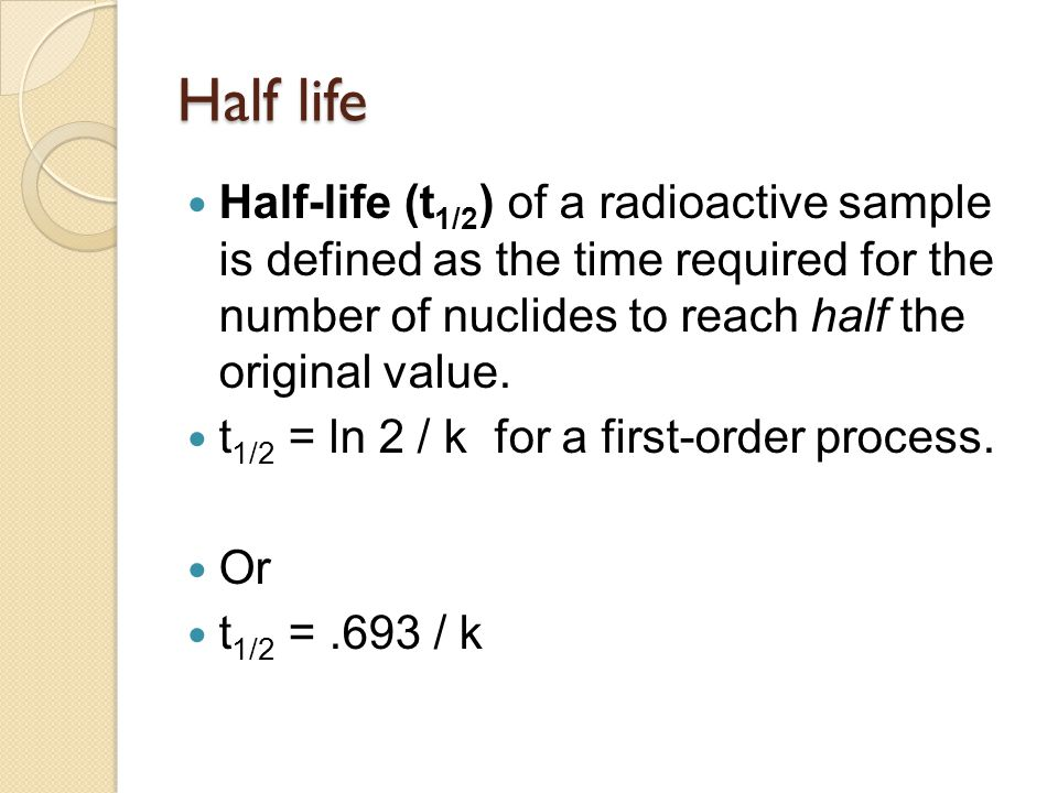 Half life Half-life (t 1/2 ) of a radioactive sample is defined as the time required for the number of nuclides to reach half the original value. t 1/