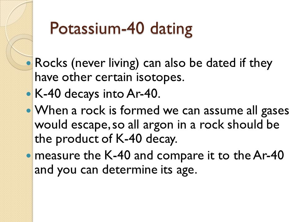 Potassium-40 dating Rocks (never living) can also be dated if they have other certain isotopes. K-40 decays into Ar-40. When a rock is formed we can a