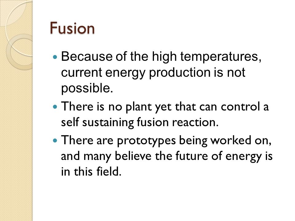 Fusion Because of the high temperatures, current energy production is not possible. There is no plant yet that can control a self sustaining fusion re