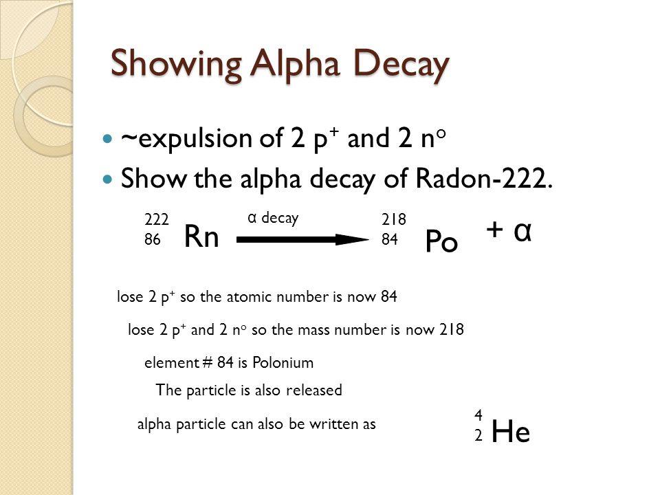 Show the alpha decay of… Plutonium-244 Polonium-210 Technetium- 98 Pu 244 94 α decay U 240 92 Po 210 84 α decay Pb 206 82 Tc 98 43 α decay Nb 94 41 + α