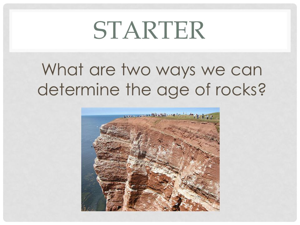 STARTER What are two ways we can determine the age of rocks?