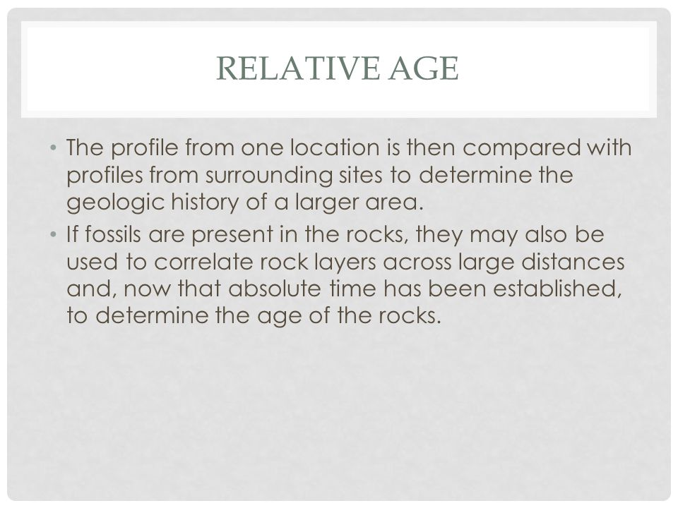 RELATIVE AGE The profile from one location is then compared with profiles from surrounding sites to determine the geologic history of a larger area.