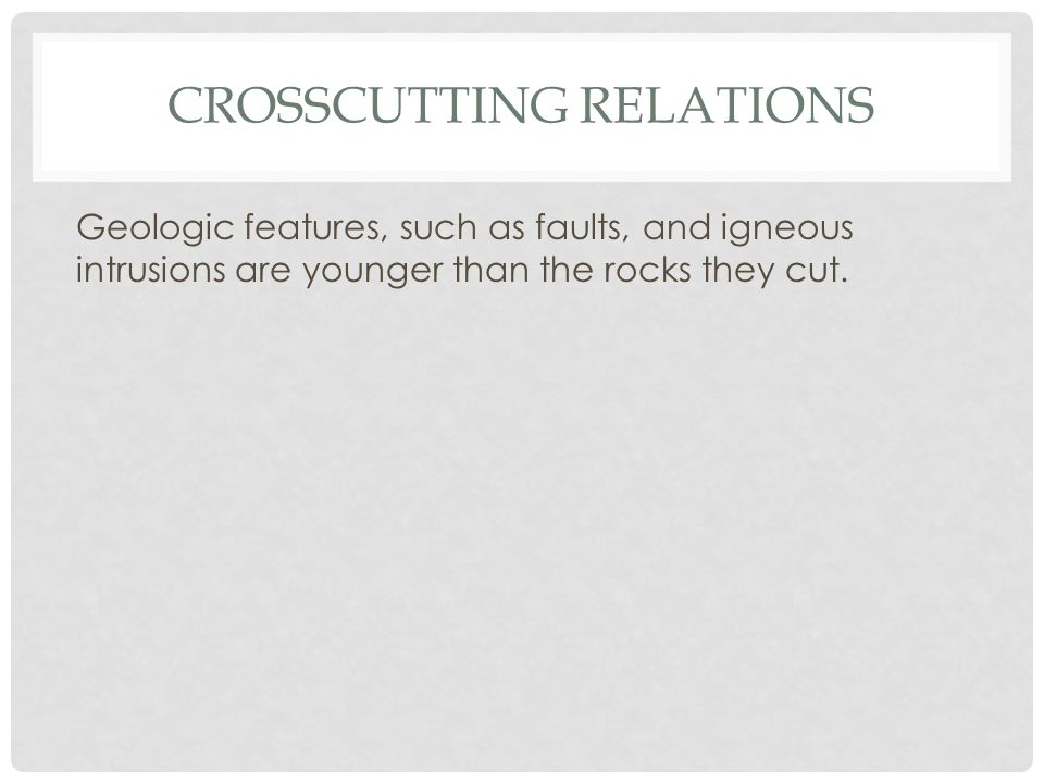 CROSSCUTTING RELATIONS Geologic features, such as faults, and igneous intrusions are younger than the rocks they cut.