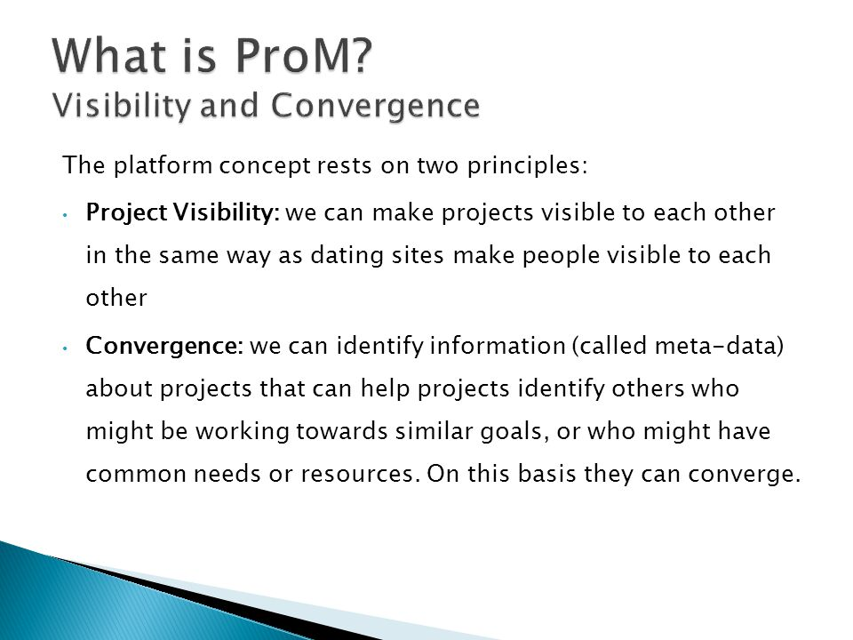 The platform concept rests on two principles: Project Visibility: we can make projects visible to each other in the same way as dating sites make people visible to each other Convergence: we can identify information (called meta-data) about projects that can help projects identify others who might be working towards similar goals, or who might have common needs or resources.
