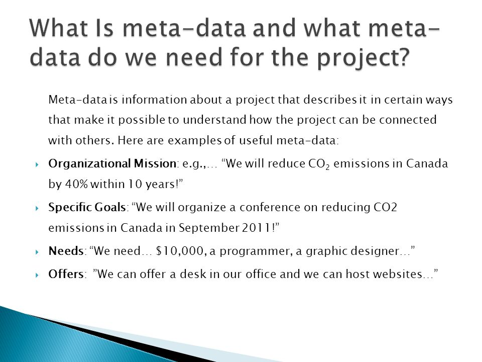 Meta-data is information about a project that describes it in certain ways that make it possible to understand how the project can be connected with others.