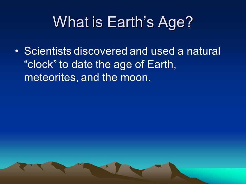 What is Earths Age? Scientists discovered and used a natural clock to date the age of Earth, meteorites, and the moon.
