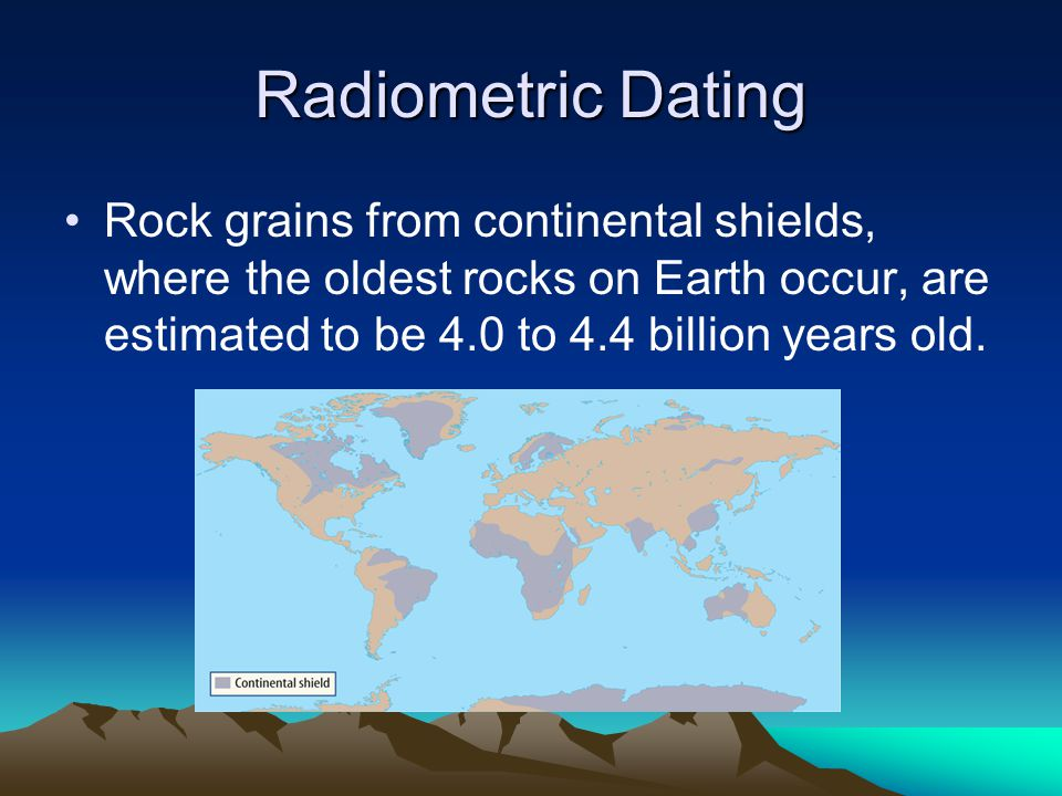 Rock grains from continental shields, where the oldest rocks on Earth occur, are estimated to be 4.0 to 4.4 billion years old.