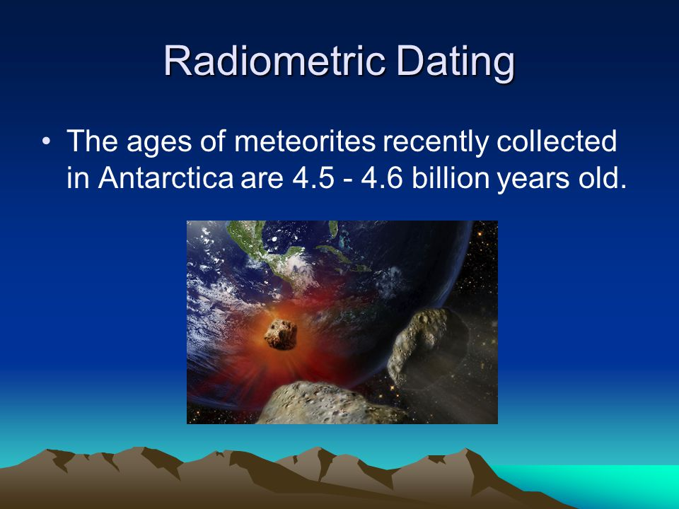 Radiometric Dating The ages of meteorites recently collected in Antarctica are 4.5 - 4.6 billion years old.