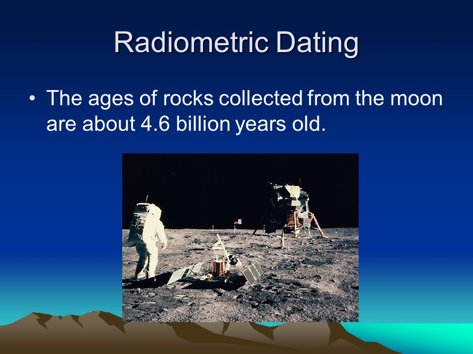 Radiometric Dating The ages of rocks collected from the moon are about 4.6 billion years old.