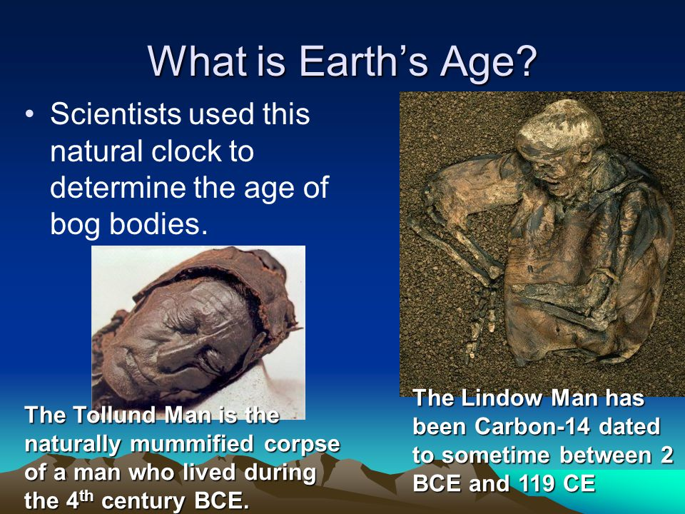 What is Earths Age? Scientists used this natural clock to determine the age of bog bodies. The Lindow Man has been Carbon-14 dated to sometime between