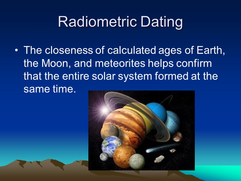 Radiometric Dating The closeness of calculated ages of Earth, the Moon, and meteorites helps confirm that the entire solar system formed at the same time.