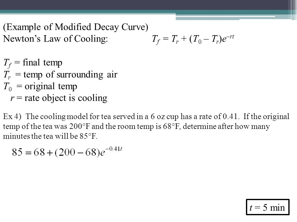 (Example of Modified Decay Curve) Newtons Law of Cooling:T f = T r + (T 0 – T r )e –rt T f = final temp T r = temp of surrounding air T 0 = original temp r = rate object is cooling Ex 4) The cooling model for tea served in a 6 oz cup has a rate of 0.41.