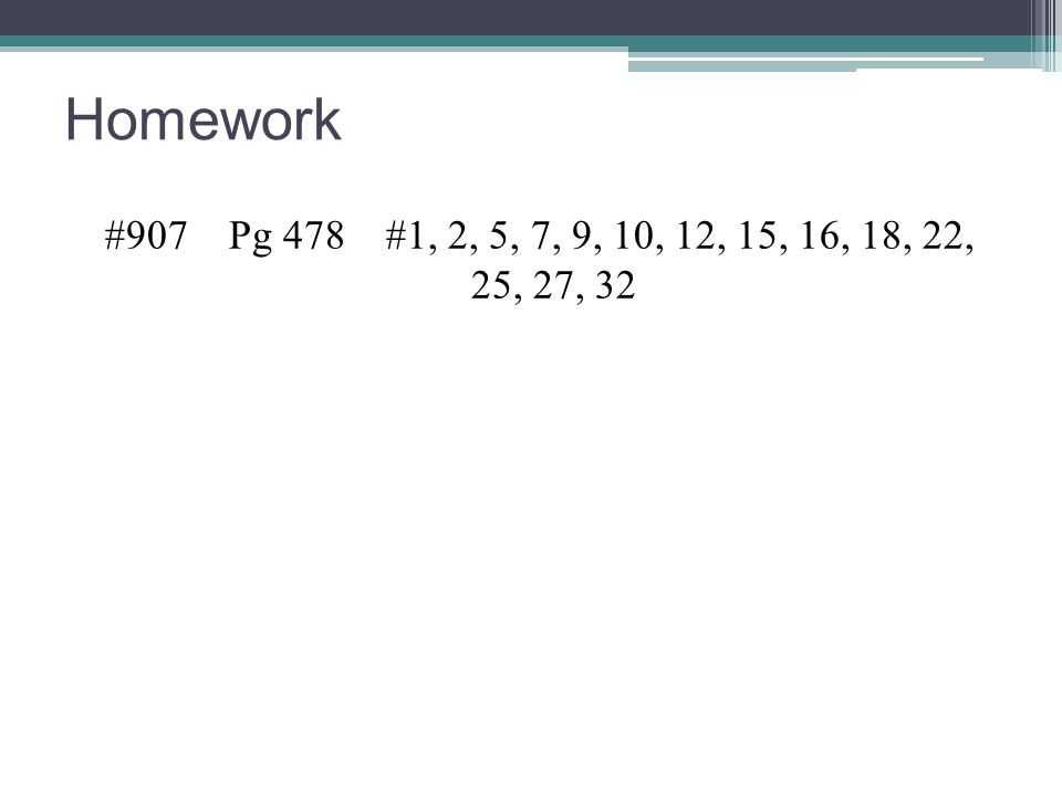 Homework #907 Pg 478 #1, 2, 5, 7, 9, 10, 12, 15, 16, 18, 22, 25, 27, 32