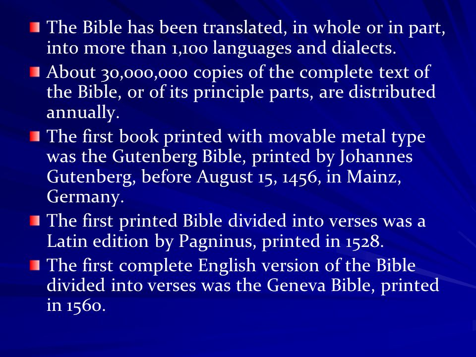 The Bible has been translated, in whole or in part, into more than 1,100 languages and dialects. About 30,000,000 copies of the complete text of the B