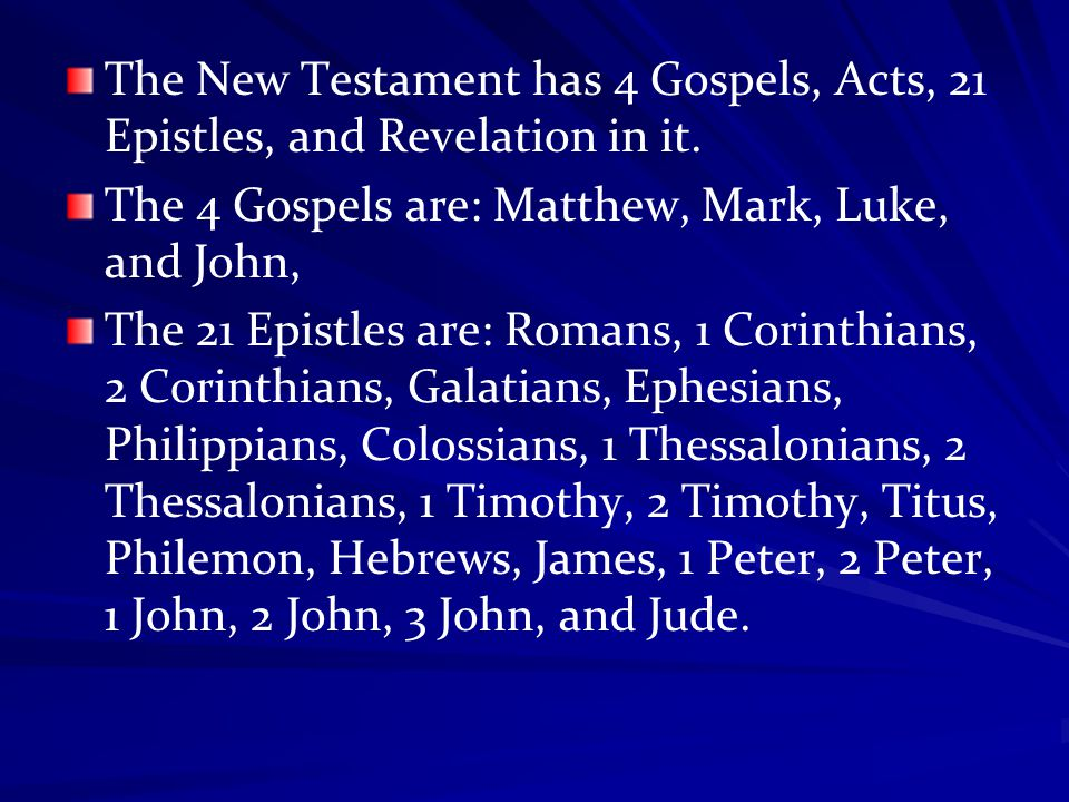 The New Testament has 4 Gospels, Acts, 21 Epistles, and Revelation in it. The 4 Gospels are: Matthew, Mark, Luke, and John, The 21 Epistles are: Roman