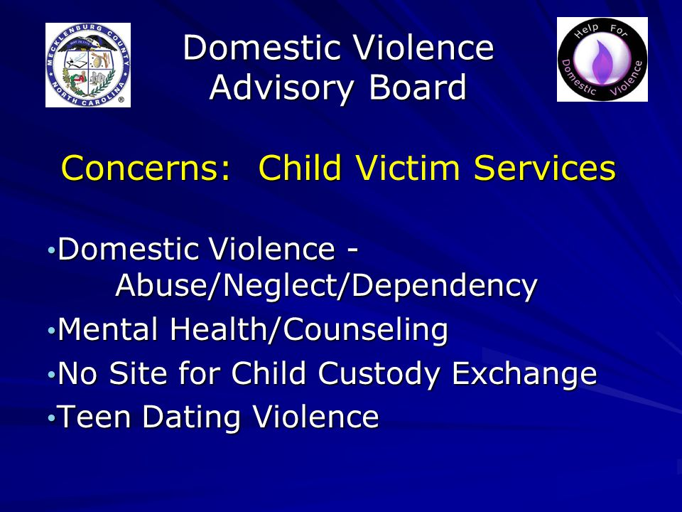 Domestic Violence Advisory Board Concerns: Child Services Concerns: Child Victim Services Domestic Violence - Abuse/Neglect/Dependency Domestic Violence - Abuse/Neglect/Dependency Mental Health/Counseling Mental Health/Counseling No Site for Child Custody Exchange No Site for Child Custody Exchange Teen Dating Violence Teen Dating Violence