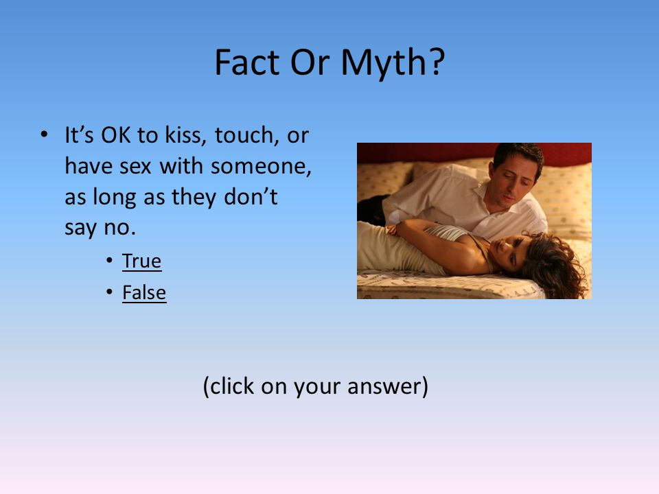 Fact Or Myth. Its OK to kiss, touch, or have sex with someone, as long as they dont say no.