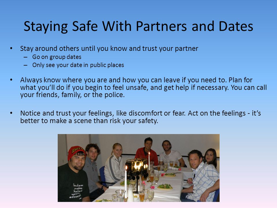 Staying Safe With Partners and Dates Stay around others until you know and trust your partner – Go on group dates – Only see your date in public places Always know where you are and how you can leave if you need to.