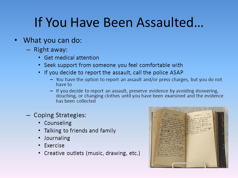 If You Have Been Assaulted… What you can do: – Right away: Get medical attention Seek support from someone you feel comfortable with If you decide to report the assault, call the police ASAP – You have the option to report an assault and/or press charges, but you do not have to – If you decide to report an assault, preserve evidence by avoiding showering, douching, or changing clothes until you have been examined and the evidence has been collected – Coping Strategies: Counseling Talking to friends and family Journaling Exercise Creative outlets (music, drawing, etc.)
