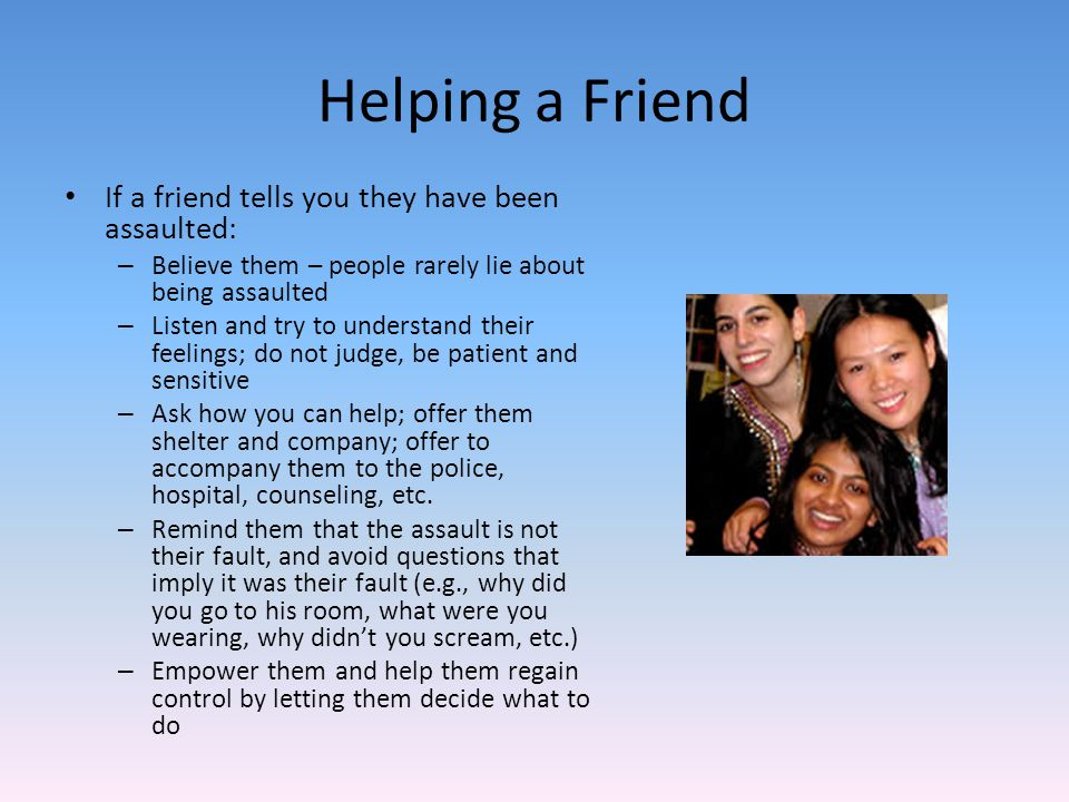 Helping a Friend If a friend tells you they have been assaulted: – Believe them – people rarely lie about being assaulted – Listen and try to understand their feelings; do not judge, be patient and sensitive – Ask how you can help; offer them shelter and company; offer to accompany them to the police, hospital, counseling, etc.