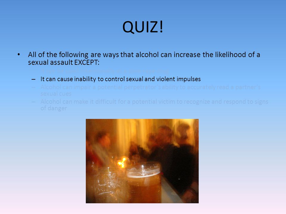 QUIZ! All of the following are ways that alcohol can increase the likelihood of a sexual assault EXCEPT: – It can be used intentionally as a date-rape