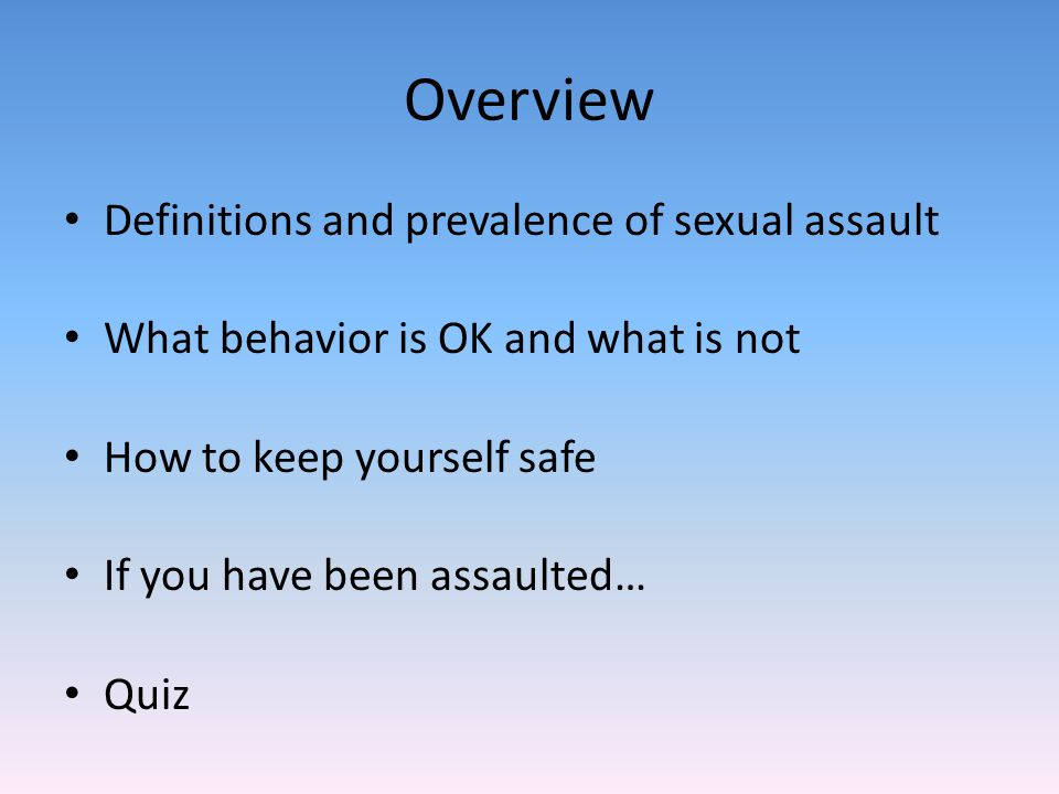 Overview Definitions and prevalence of sexual assault What behavior is OK and what is not How to keep yourself safe If you have been assaulted… Quiz