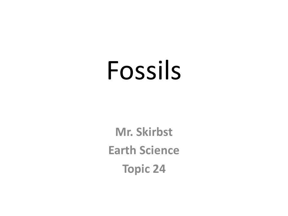 Fossils Mr. Skirbst Earth Science Topic 24