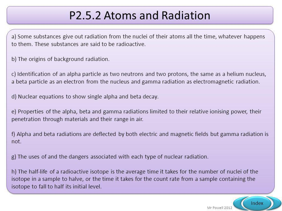 Mr Powell 2012 Index P2.5.2 Atoms and Radiation a) Some substances give out radiation from the nuclei of their atoms all the time, whatever happens to them.